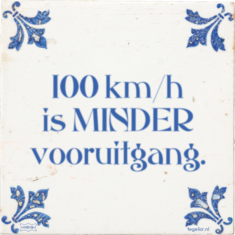 100 km/h is MINDER vooruitgang. - Online tegeltjes bakken