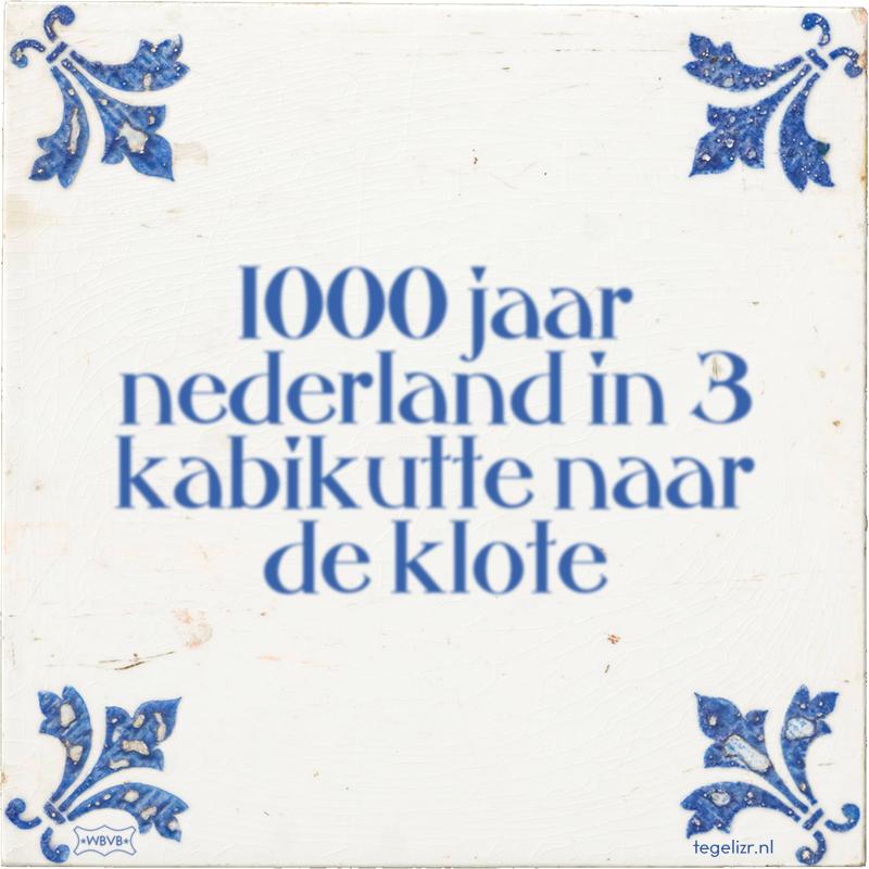 1000 jaar nederland in 3 kabikutte naar de klote - Online tegeltjes bakken