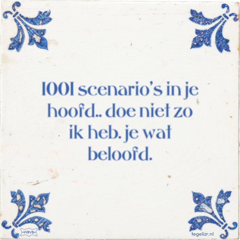 1001 scenario's in je hoofd.. doe niet zo ik heb. je wat beloofd. - Online tegeltjes bakken