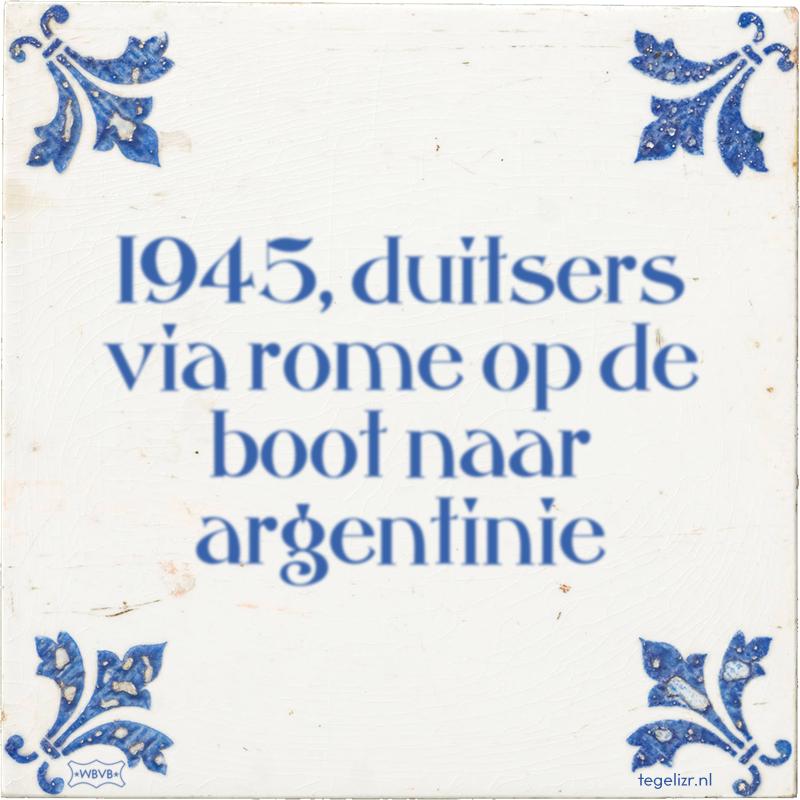 1945, duitsers via rome op de boot naar argentinie - Online tegeltjes bakken