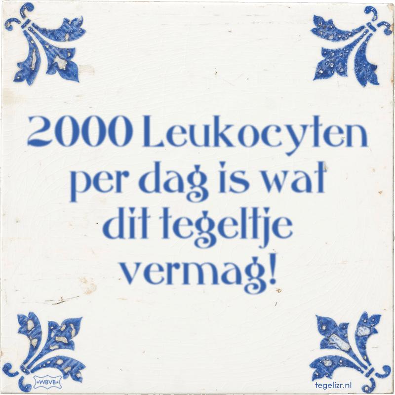 2000 Leukocyten per dag is wat dit tegeltje vermag! - Online tegeltjes bakken