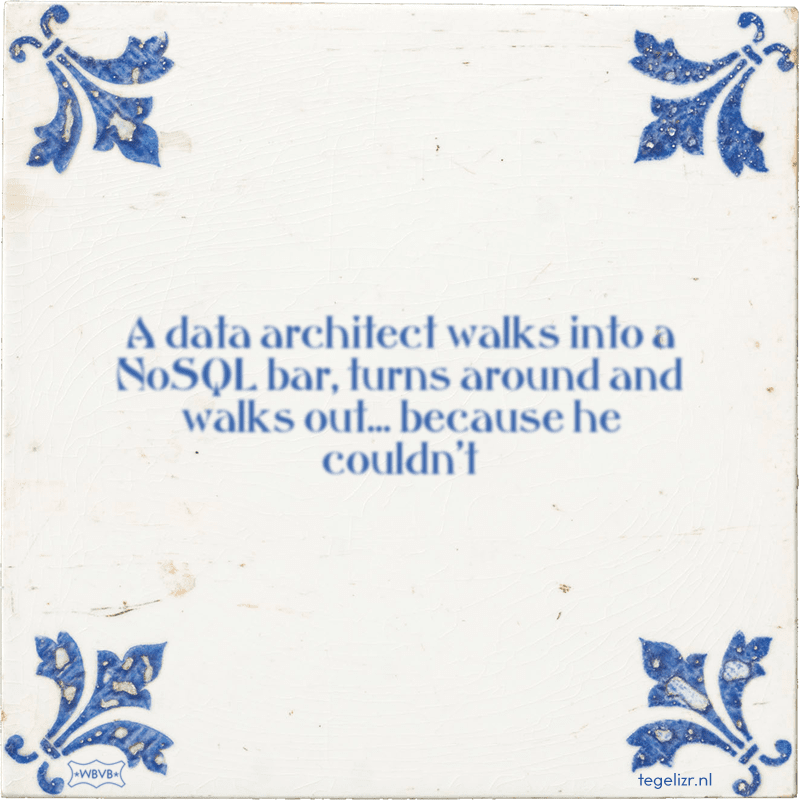 A data architect walks into a NoSQL bar, turns around and walks out... because he couldn't - Online tegeltjes bakken