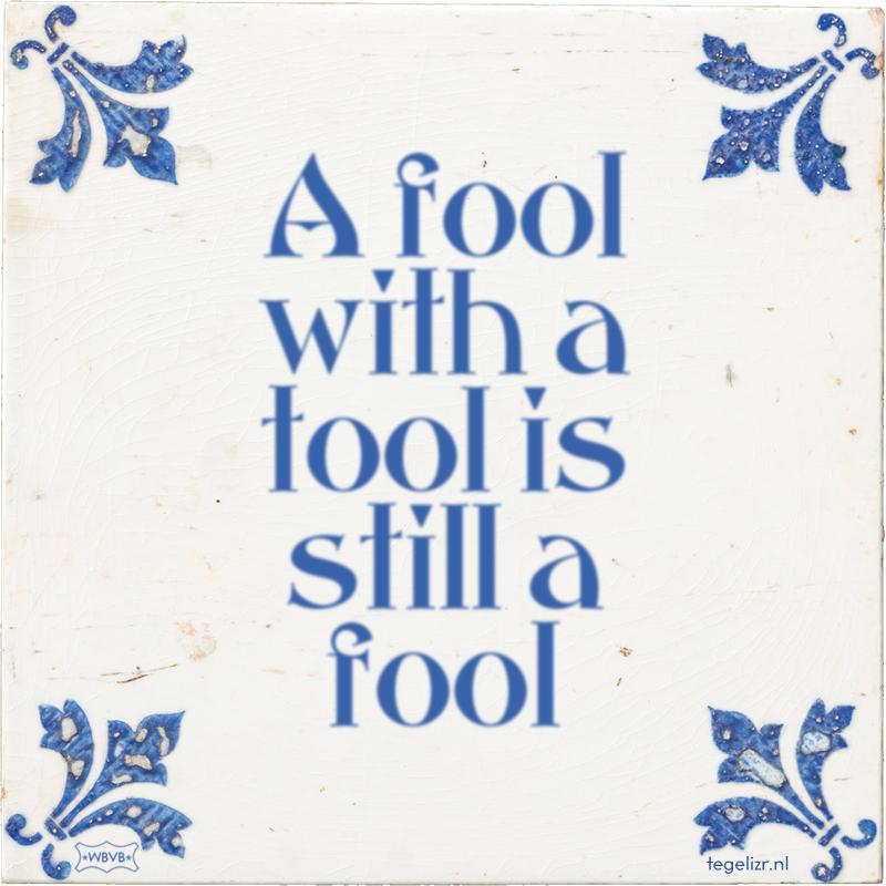A fool with a tool is still a fool - Online tegeltjes bakken