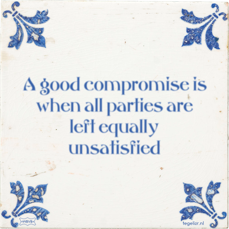 A good compromise is when all parties are left equally unsatisfied - Online tegeltjes bakken