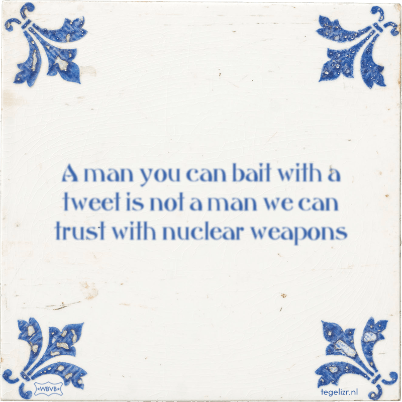 A man you can bait with a tweet is not a man we can trust with nuclear weapons - Online tegeltjes bakken