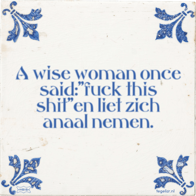 A wise woman once said: