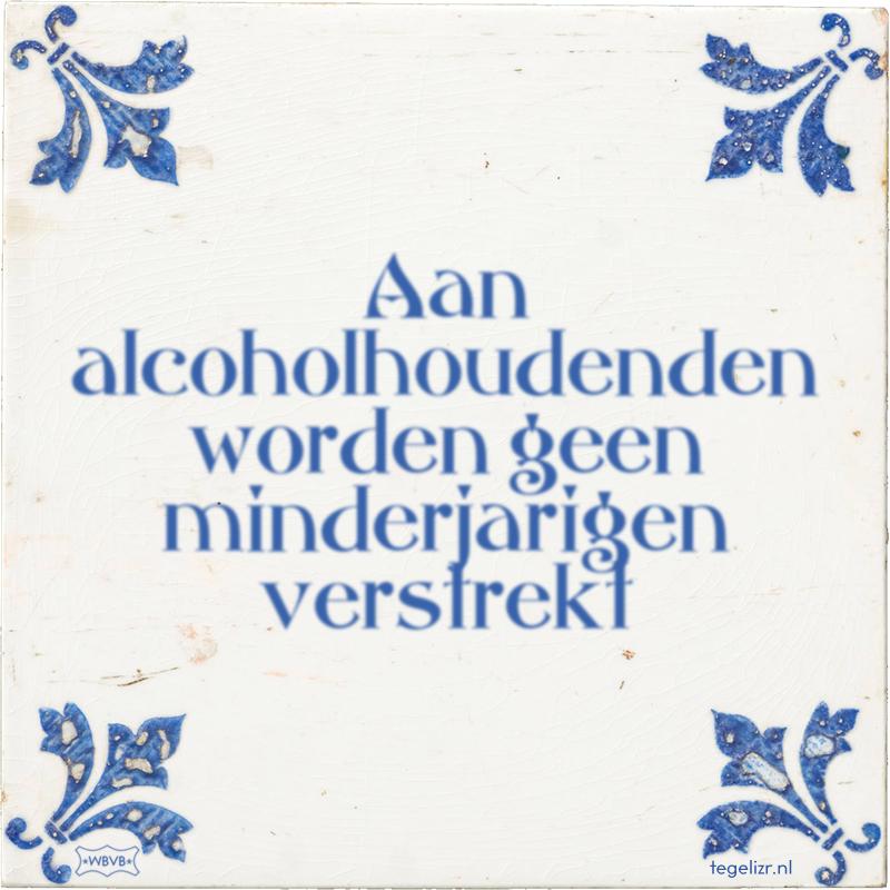 Aan alcoholhoudenden worden geen minderjarigen verstrekt - Online tegeltjes bakken