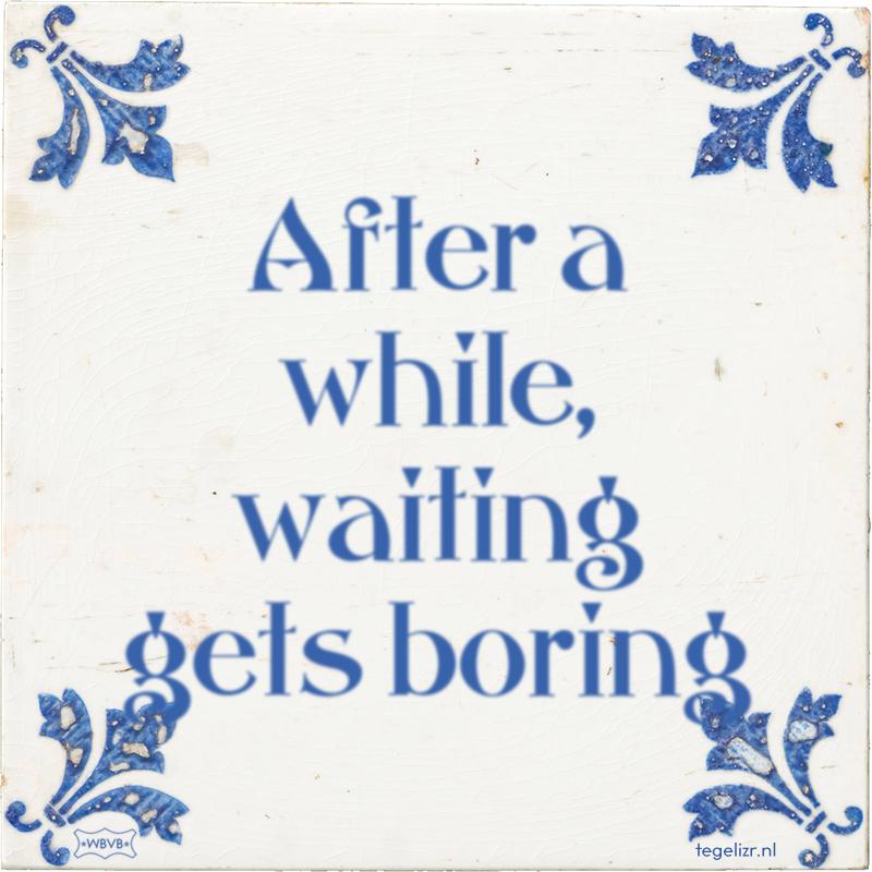 After a while, waiting gets boring - Online tegeltjes bakken