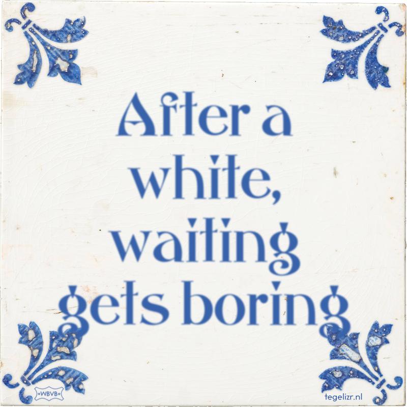 After a white, waiting gets boring - Online tegeltjes bakken