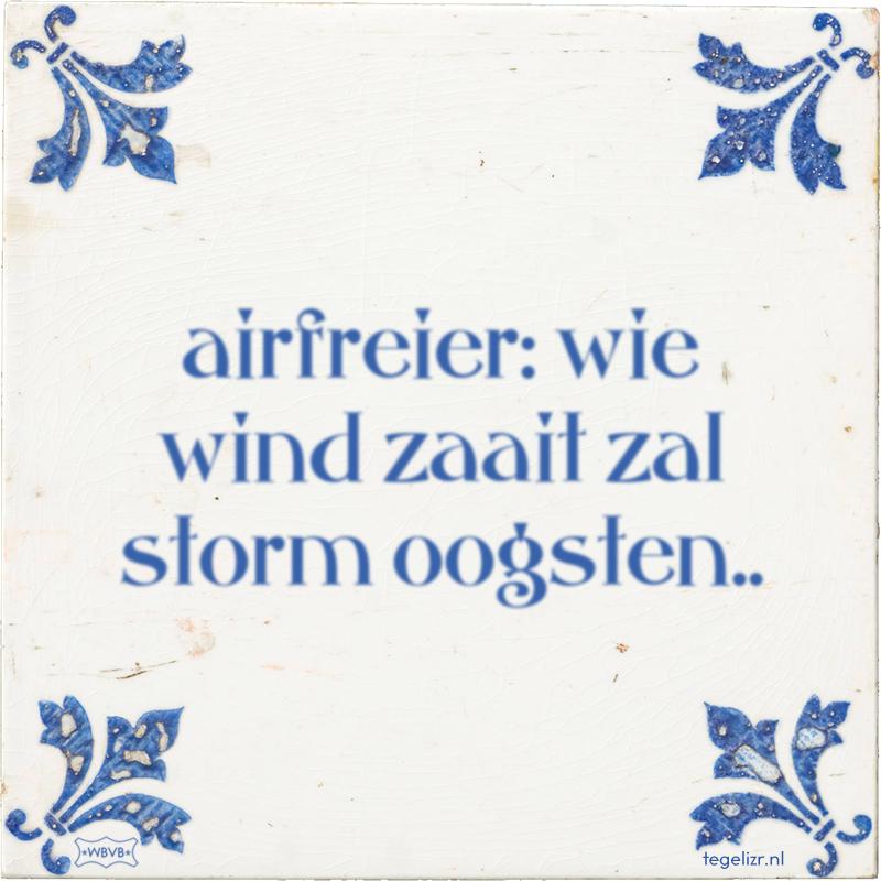 airfreier: wie wind zaait zal storm oogsten.. - Online tegeltjes bakken