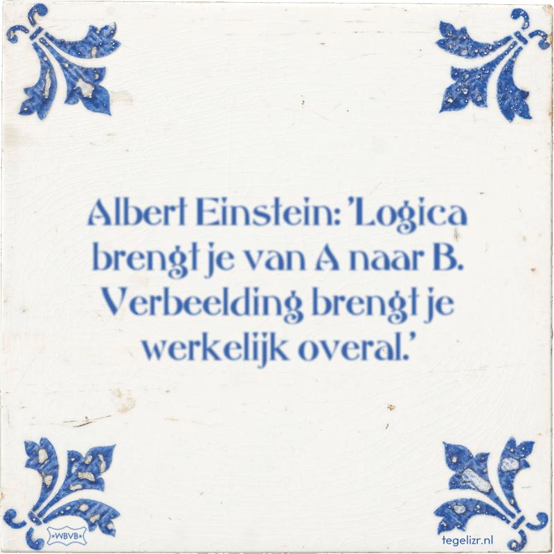 Albert Einstein: 'Logica brengt je van A naar B. Verbeelding brengt je werkelijk overal.' - Online tegeltjes bakken