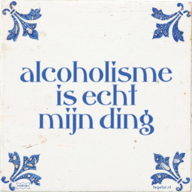 alcoholisme is echt mijn ding - Online tegeltjes bakken