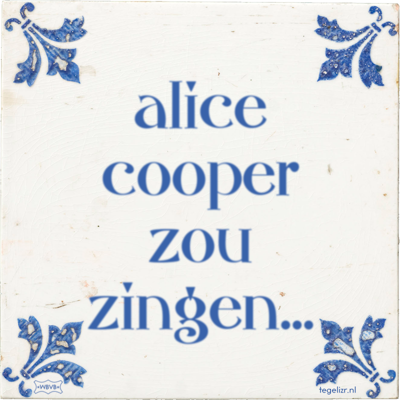 alice cooper zou zingen... - Online tegeltjes bakken