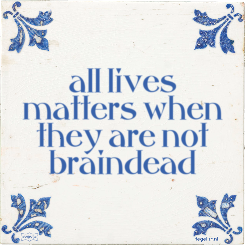 all lives matters when they are not braindead - Online tegeltjes bakken