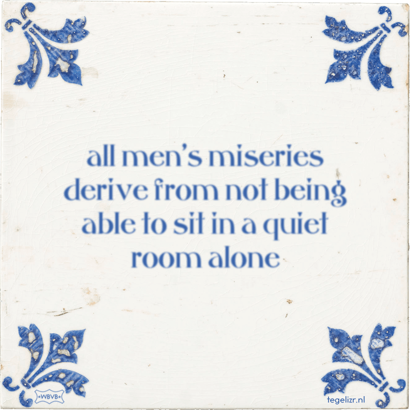 all men's miseries derive from not being able to sit in a quiet room alone - Online tegeltjes bakken