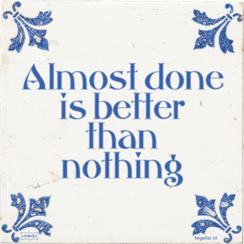 Almost done is better than nothing - Online tegeltjes bakken