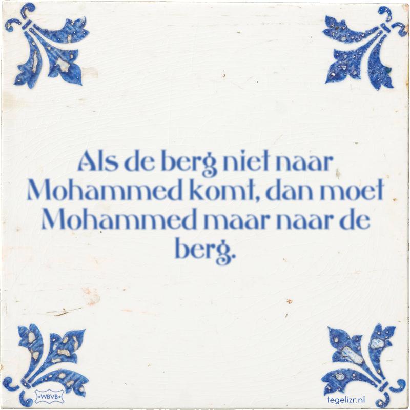 Als de berg niet naar Mohammed komt, dan moet Mohammed maar naar de berg. - Online tegeltjes bakken