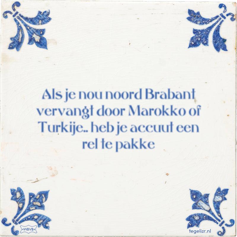 Als je nou noord Brabant vervangt door Marokko of Turkije.. heb je accuut een rel te pakke - Online tegeltjes bakken