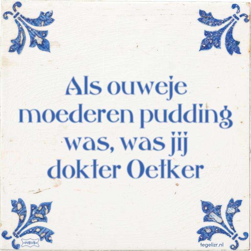 Als ouweje moederen pudding was, was jij dokter Oetker - Online tegeltjes bakken