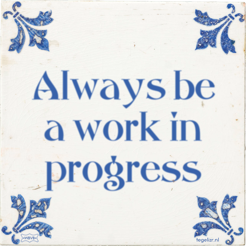 Always be a work in progress - Online tegeltjes bakken
