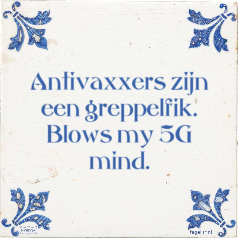 Antivaxxers zijn een greppelfik. Blows my 5G mind. - Online tegeltjes bakken