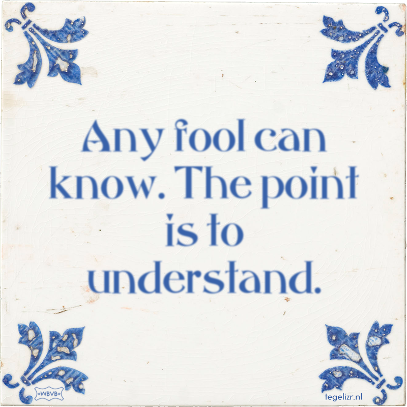 Any fool can know. The point is to understand. - Online tegeltjes bakken
