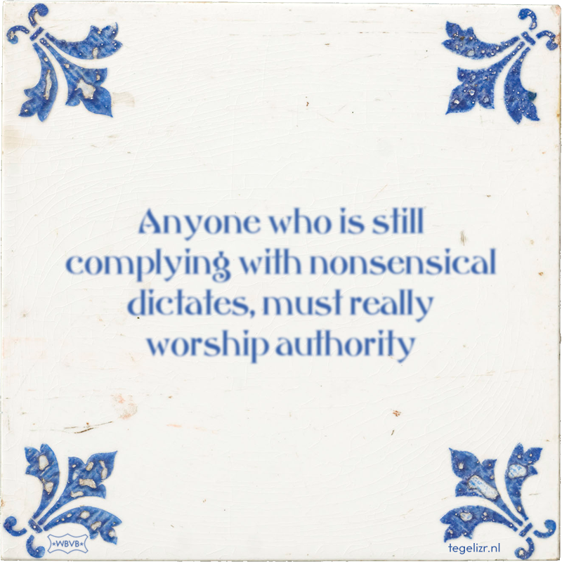 Anyone who is still complying with nonsensical dictates, must really worship authority - Online tegeltjes bakken