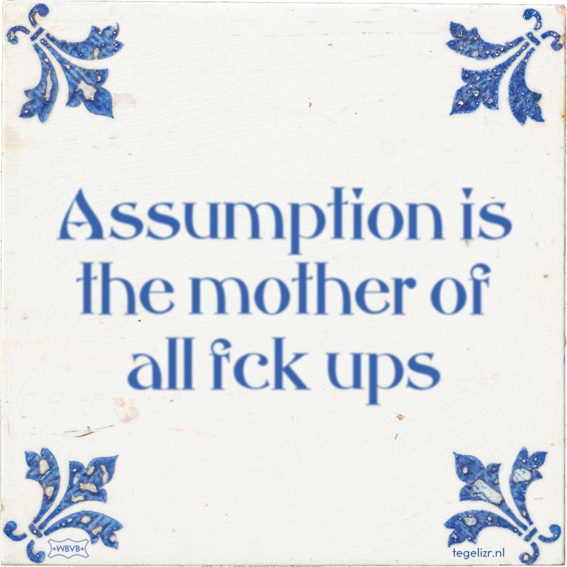 Assumption is the mother of all fck ups - Online tegeltjes bakken