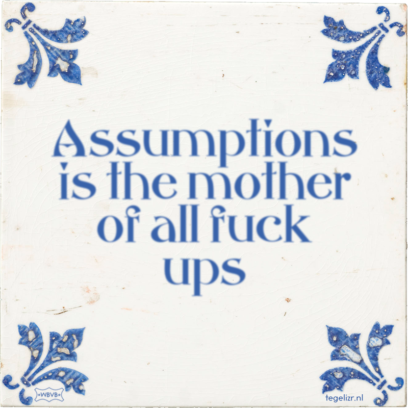 Assumptions is the mother of all fuck ups - Online tegeltjes bakken