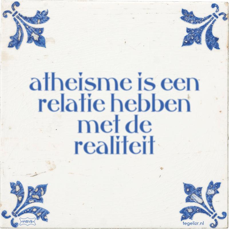 atheisme is een relatie hebben met de realiteit - Online tegeltjes bakken