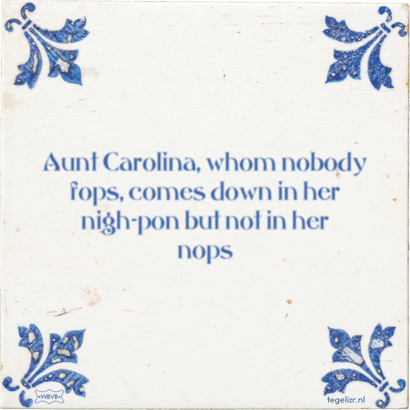 Aunt Carolina, whom nobody fops, comes down in her nigh-pon but not in her nops - Online tegeltjes bakken