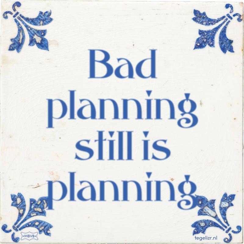 Bad planning still is planning - Online tegeltjes bakken