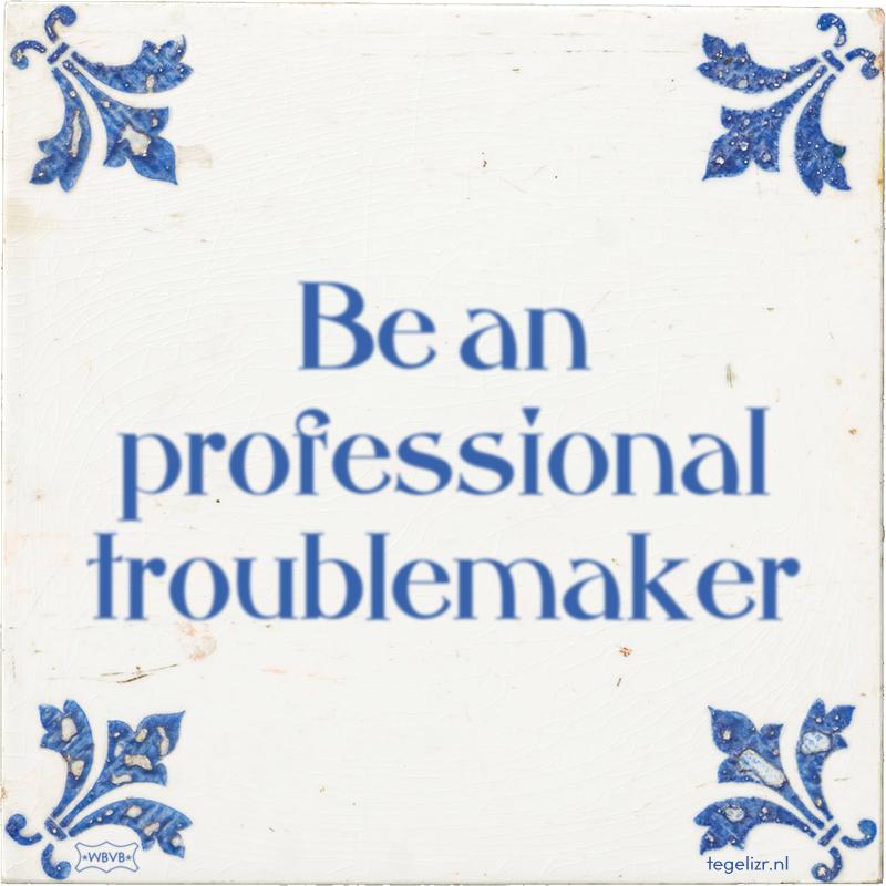 Be an professional troublemaker - Online tegeltjes bakken