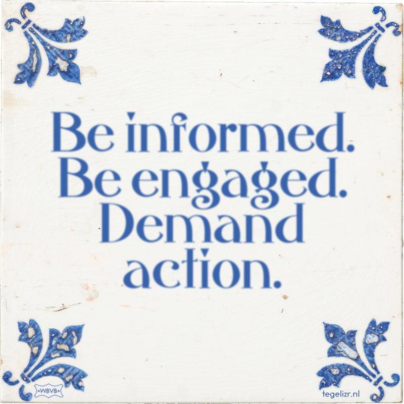 Be informed. Be engaged. Demand action. - Online tegeltjes bakken