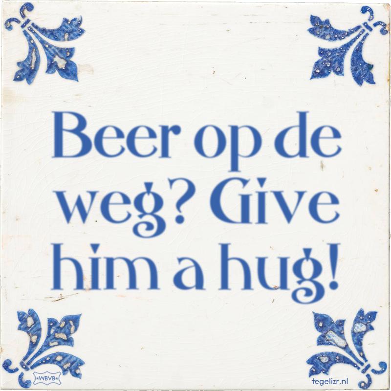 Beer op de weg? Give him a hug! - Online tegeltjes bakken