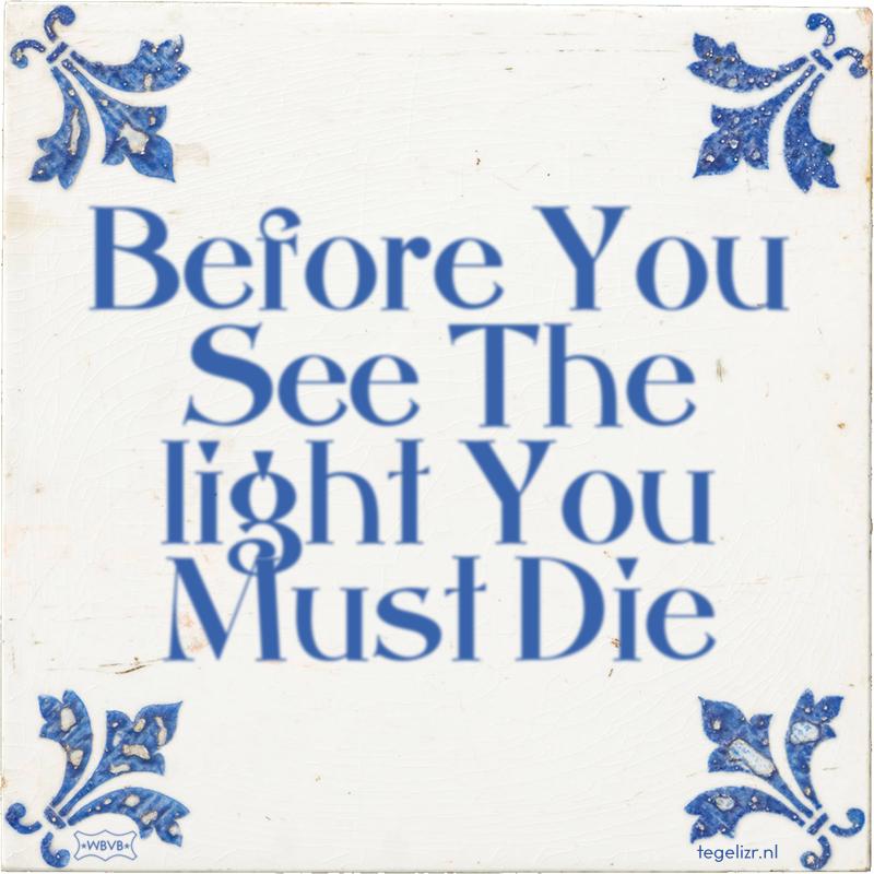 Before You See The light You Must Die - Online tegeltjes bakken