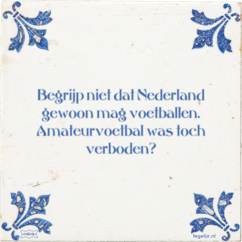 Begrijp niet dat Nederland gewoon mag voetballen. Amateurvoetbal was toch verboden? - Online tegeltjes bakken