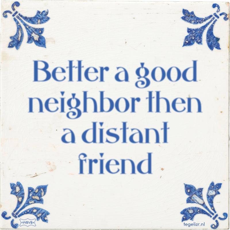 Better a good neighbor then a distant friend - Online tegeltjes bakken