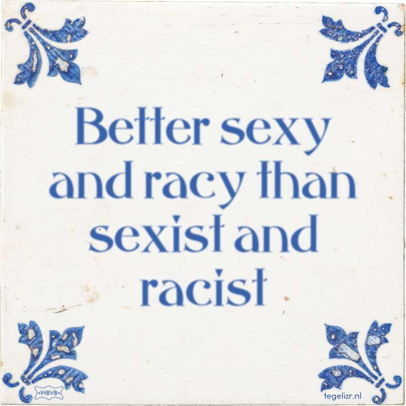 Better sexy and racy than sexist and racist - Online tegeltjes bakken