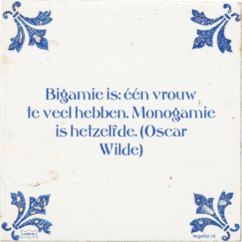 Bigamie is: één vrouw te veel hebben. Monogamie is hetzelfde. (Oscar Wilde) - Online tegeltjes bakken