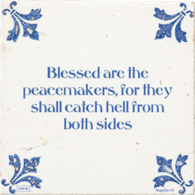 Blessed are the peacemakers, for they shall catch hell from both sides - Online tegeltjes bakken