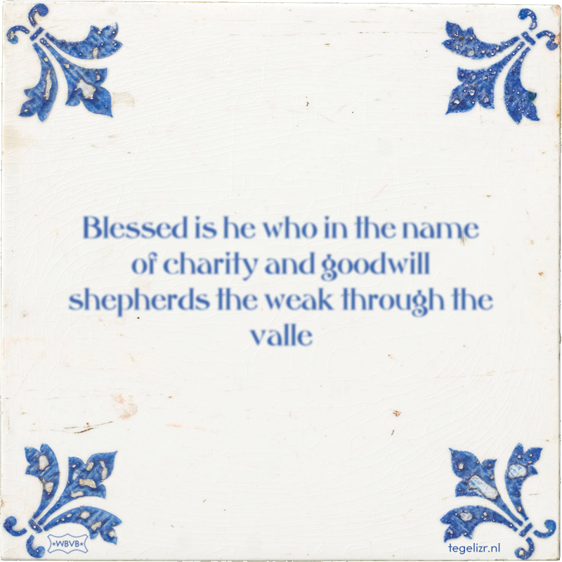Blessed is he who in the name of charity and goodwill shepherds the weak through the valle - Online tegeltjes bakken