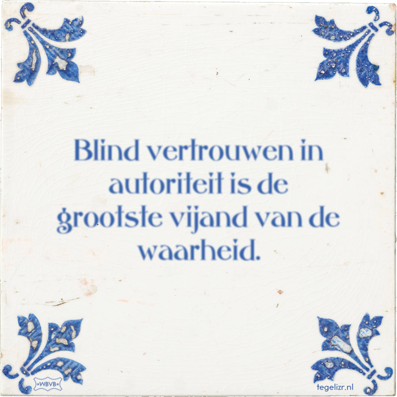 Blind vertrouwen in autoriteit is de grootste vijand van de waarheid. - Online tegeltjes bakken