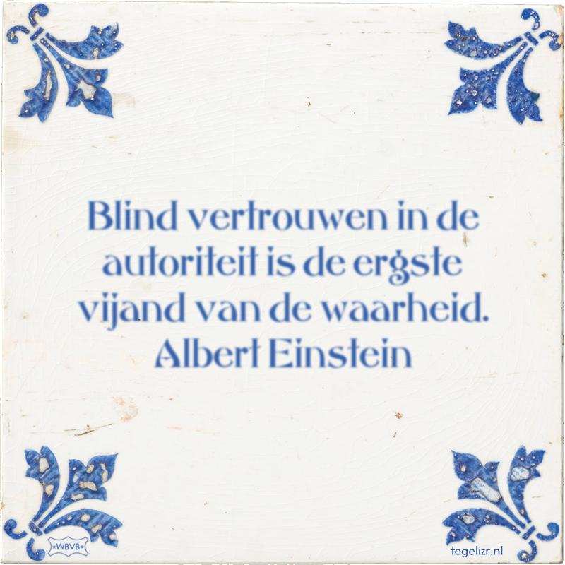 Blind vertrouwen in de autoriteit is de ergste vijand van de waarheid. Albert Einstein - Online tegeltjes bakken