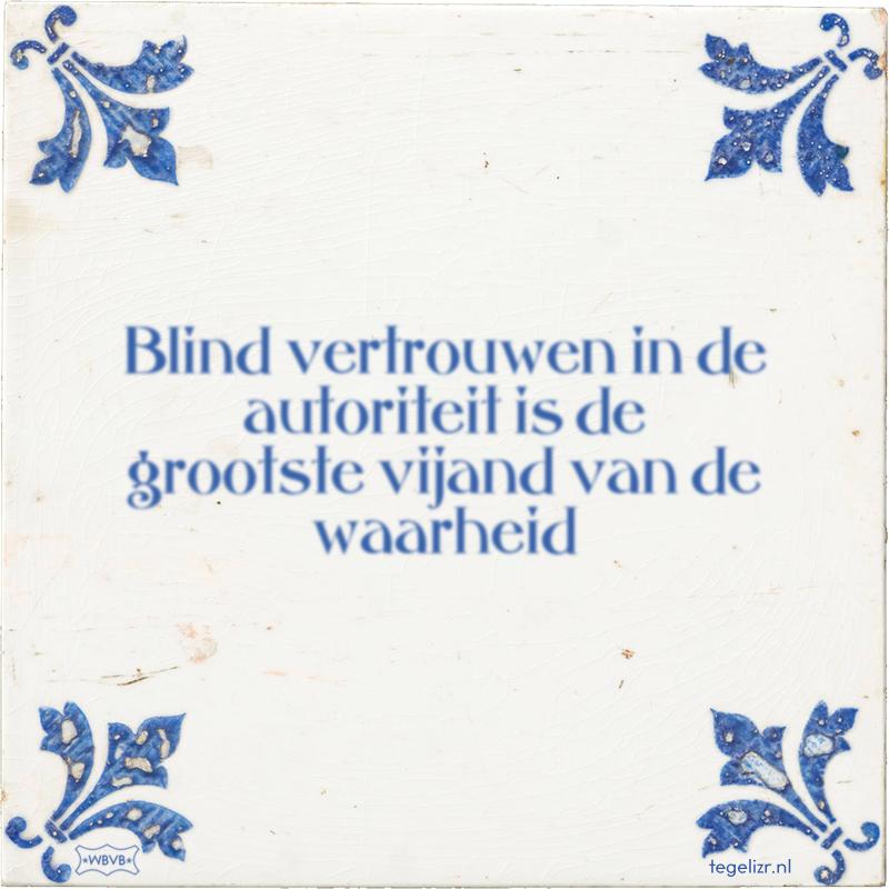Blind vertrouwen in de autoriteit is de grootste vijand van de waarheid - Online tegeltjes bakken
