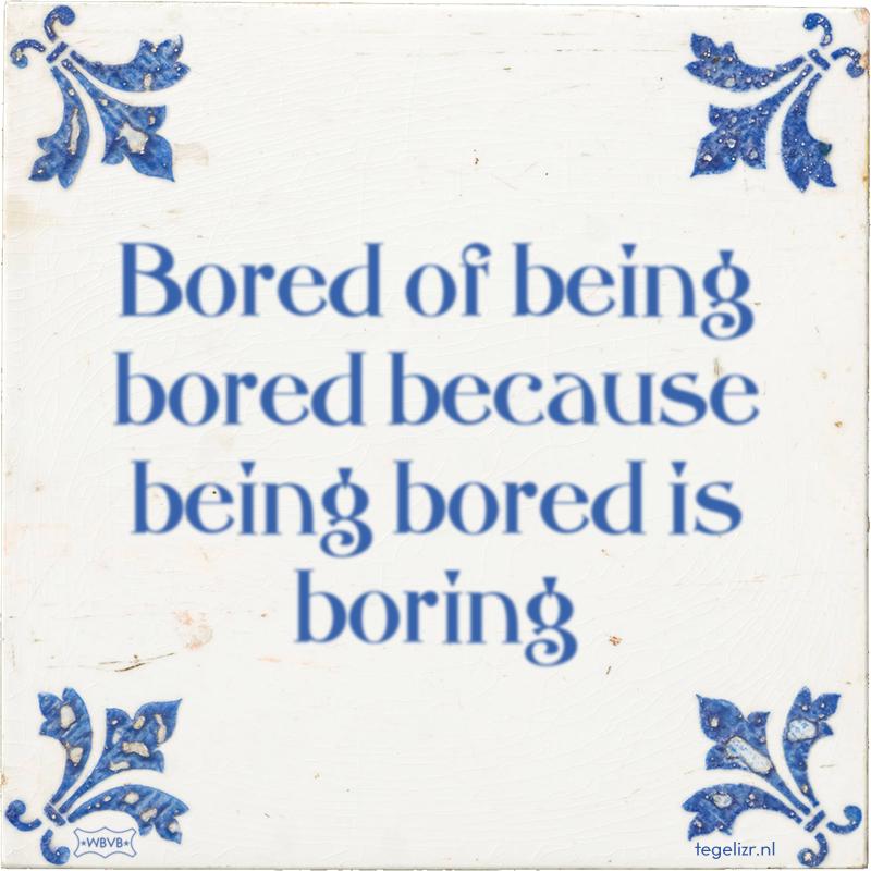 Bored of being bored because being bored is boring - Online tegeltjes bakken