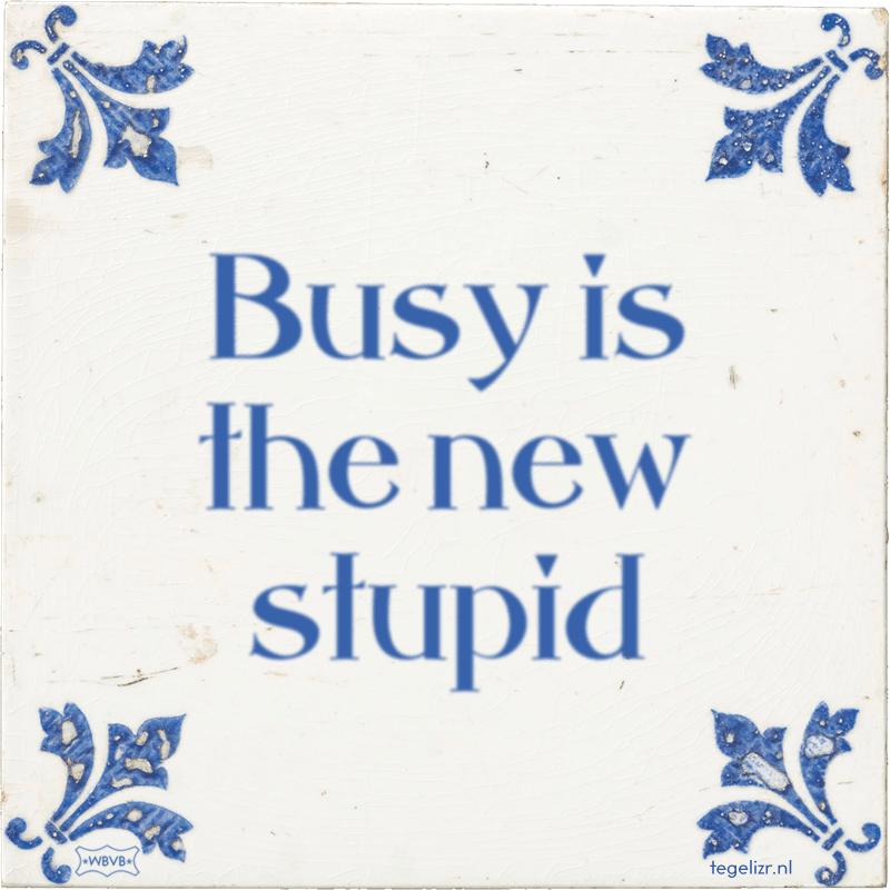 Busy is the new stupid - Online tegeltjes bakken