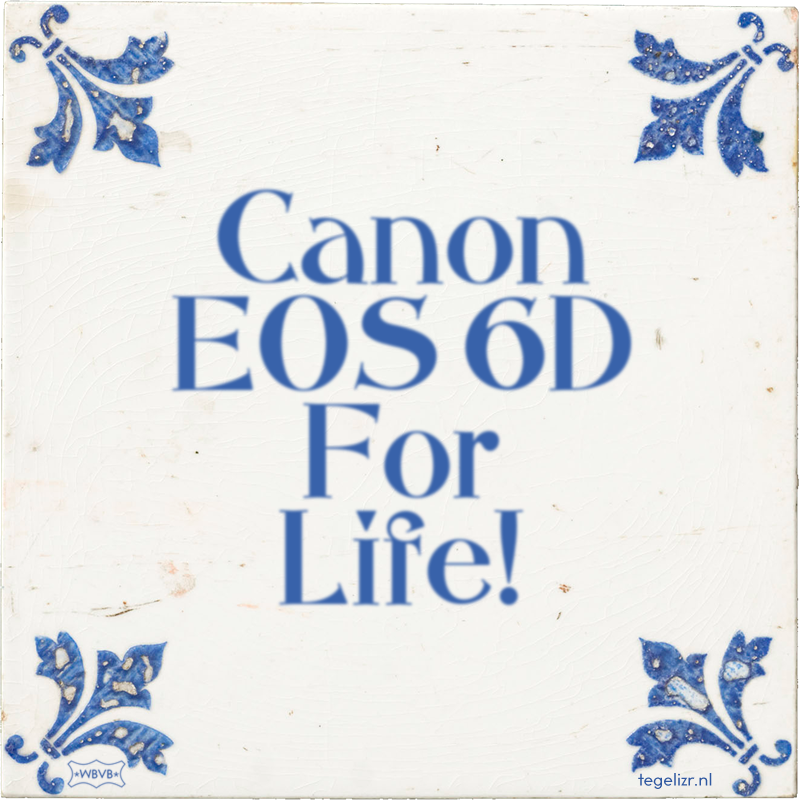 Canon EOS 6D For Life! - Online tegeltjes bakken