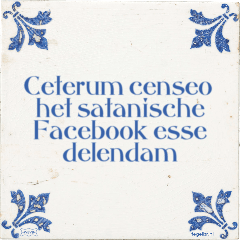 Ceterum censeo het satanische Facebook esse delendam - Online tegeltjes bakken