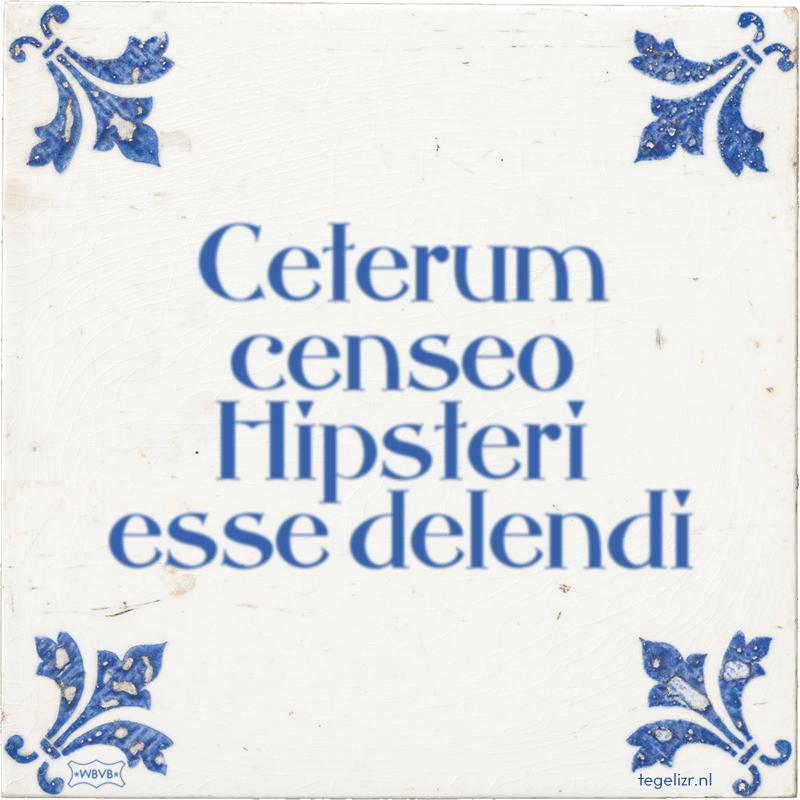 Ceterum censeo Hipsteri esse delendi - Online tegeltjes bakken